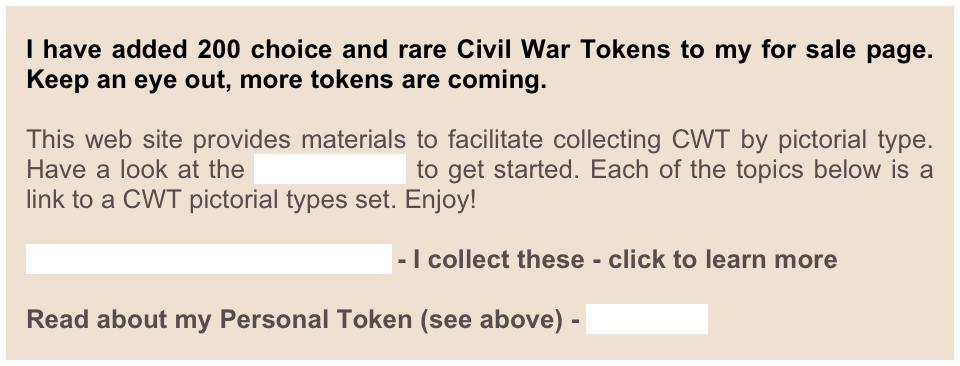 I have been collecting Civil War Tokens (CWT) for nearly forty years now and have continually refined my collecting objectives. Perhaps reminiscent of the blue Whitman coin folders of my youth, I've wanted to be able to complete a CWT collection. As there are over 10,000 CWT varieties, this requires collecting well-defined subsets of the whole. This web site presents my collecting methodology and provides materials to facilitate collecting CWT by pictorial type. Have a look at the User's Guide to get started.